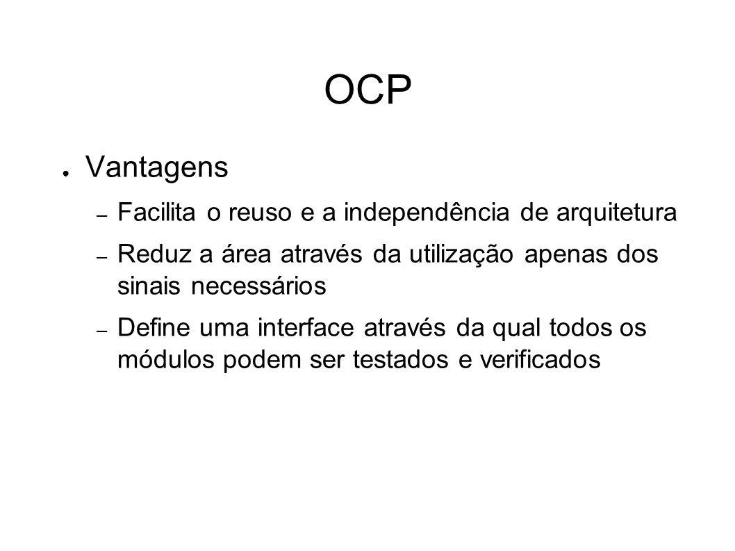 OCP Vantagens – Facilita o reuso e a independência de arquitetura – Reduz a área através da utilização apenas dos sinais necessários – Define uma interface através da qual todos os módulos podem ser testados e verificados