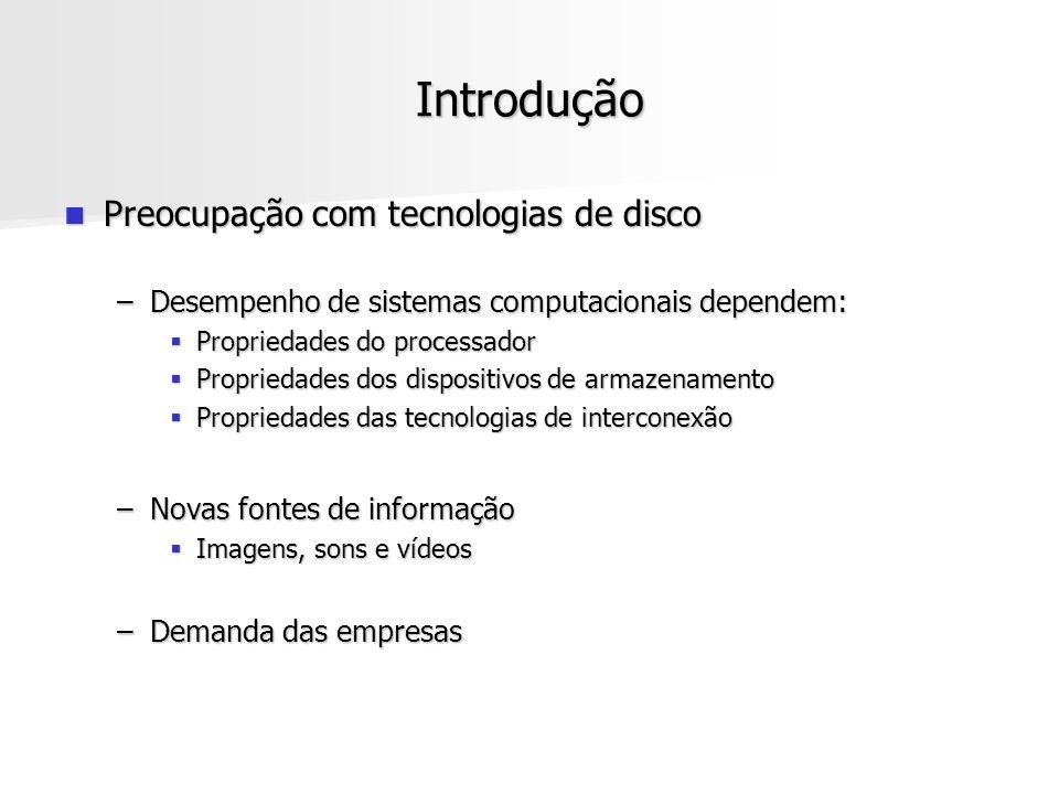 Introdução Preocupação com tecnologias de disco Preocupação com tecnologias de disco –Desempenho de sistemas computacionais dependem: Propriedades do