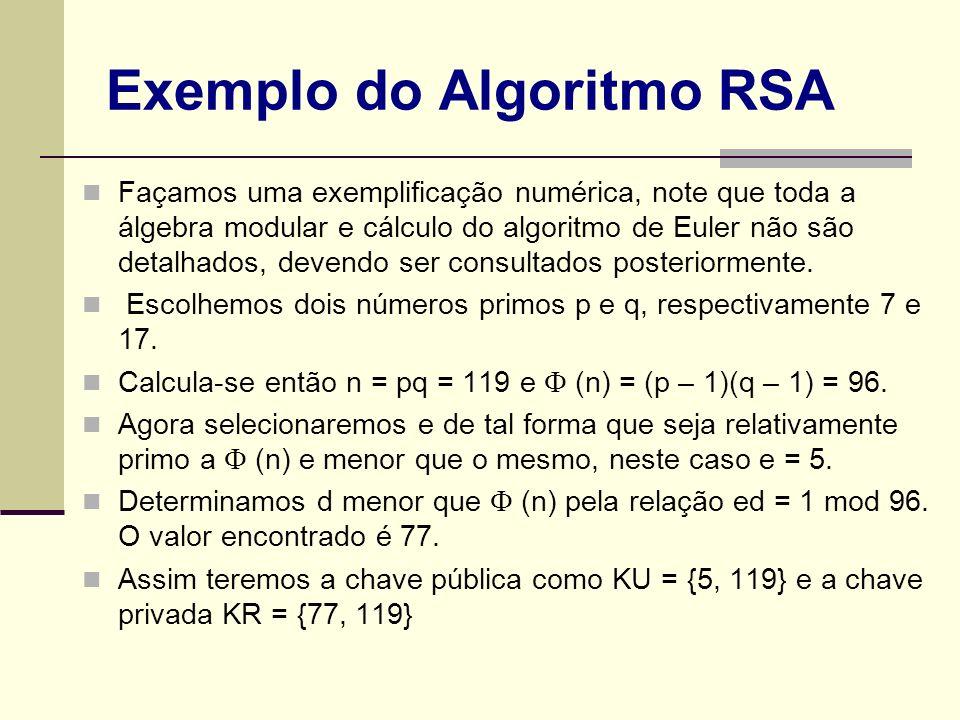 Exemplo do Algoritmo RSA Façamos uma exemplificação numérica, note que toda a álgebra modular e cálculo do algoritmo de Euler não são detalhados, deve