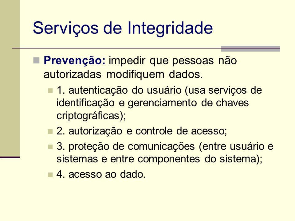 Serviços de Integridade Prevenção: impedir que pessoas não autorizadas modifiquem dados. 1. autenticação do usuário (usa serviços de identificação e g