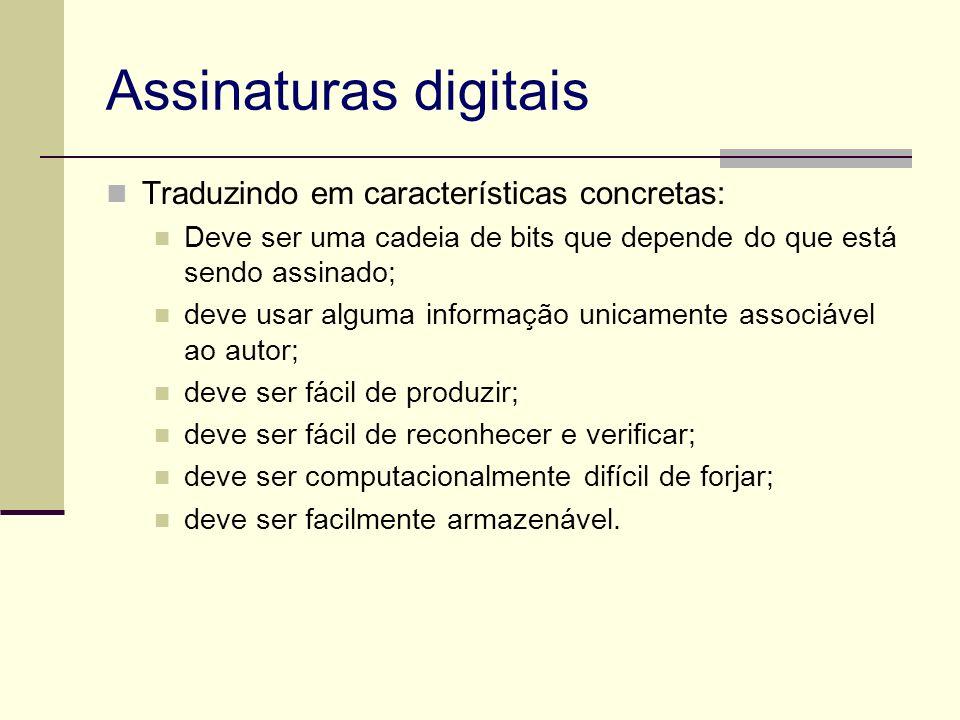 Assinaturas digitais Traduzindo em características concretas: Deve ser uma cadeia de bits que depende do que está sendo assinado; deve usar alguma inf