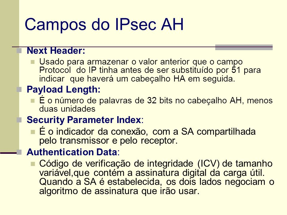 Campos do IPsec AH Next Header: Usado para armazenar o valor anterior que o campo Protocol do IP tinha antes de ser substituído por 51 para indicar qu
