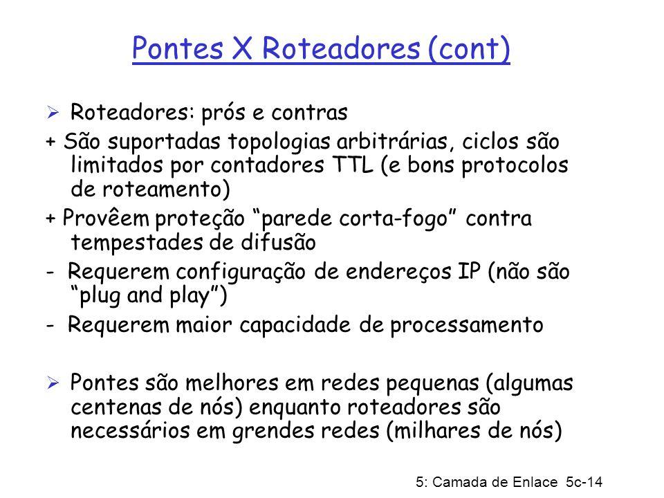 5: Camada de Enlace 5c-14 Pontes X Roteadores (cont) Roteadores: prós e contras + São suportadas topologias arbitrárias, ciclos são limitados por cont