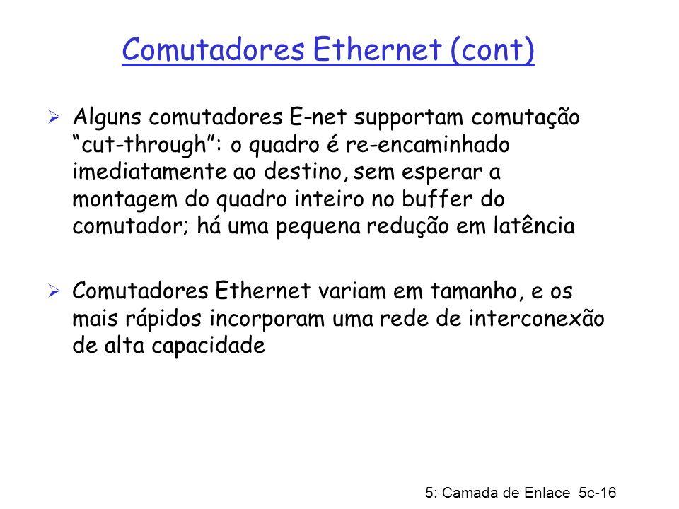 5: Camada de Enlace 5c-16 Comutadores Ethernet (cont) Alguns comutadores E-net supportam comutação cut-through: o quadro é re-encaminhado imediatament