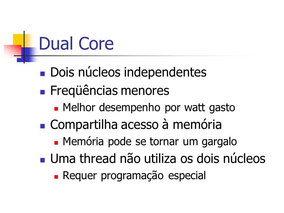 Dual Core Dois núcleos independentes Freqüências menores Melhor desempenho por watt gasto Compartilha acesso à memória Memória pode se tornar um garga