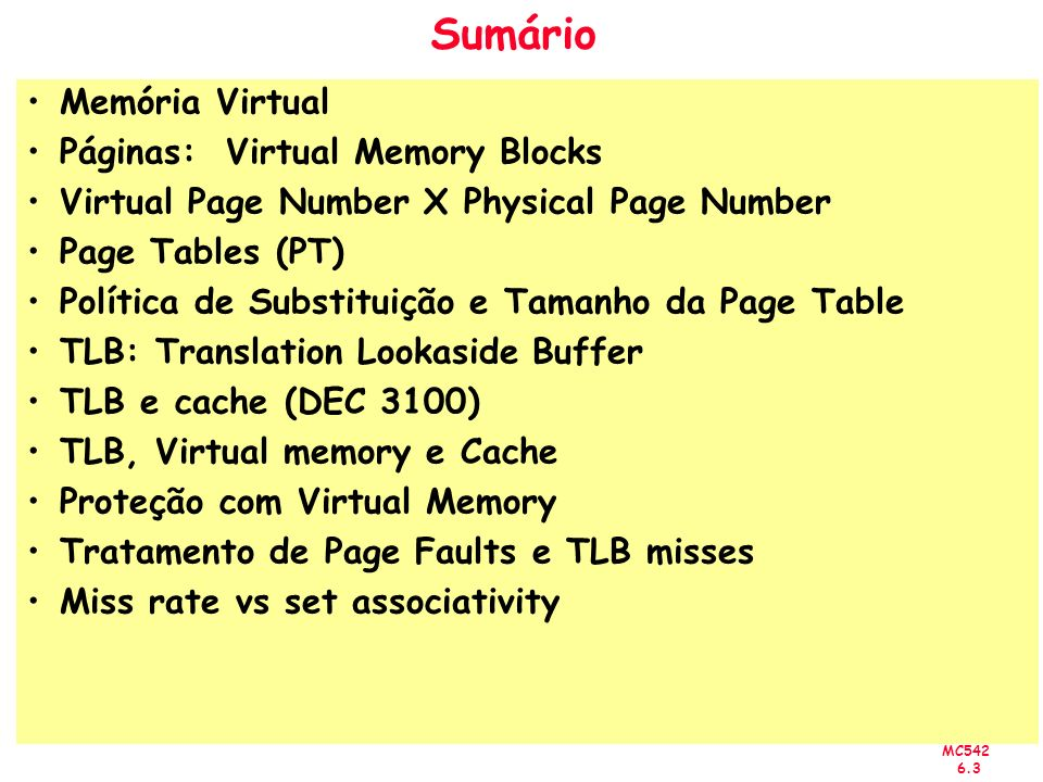 MC542 6.3 Sumário Memória Virtual Páginas: Virtual Memory Blocks Virtual Page Number X Physical Page Number Page Tables (PT) Política de Substituição e Tamanho da Page Table TLB: Translation Lookaside Buffer TLB e cache (DEC 3100) TLB, Virtual memory e Cache Proteção com Virtual Memory Tratamento de Page Faults e TLB misses Miss rate vs set associativity
