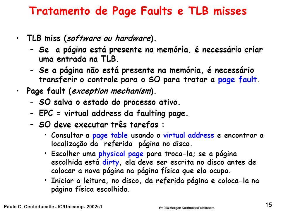 1998 Morgan Kaufmann Publishers Paulo C. Centoducatte - IC/Unicamp- 2002s1 15 Tratamento de Page Faults e TLB misses TLB miss (software ou hardware).