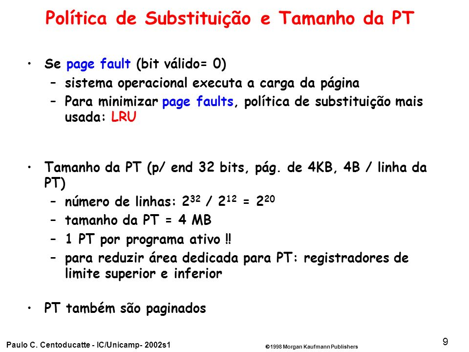 1998 Morgan Kaufmann Publishers Paulo C. Centoducatte - IC/Unicamp- 2002s1 9 Política de Substituição e Tamanho da PT Se page fault (bit válido= 0) –s