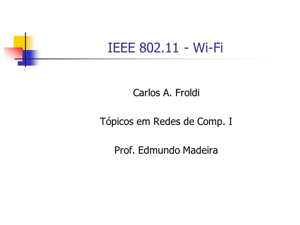 IEEE 802.11 - Wi-Fi Carlos A. Froldi Tópicos em Redes de Comp. I Prof. Edmundo Madeira