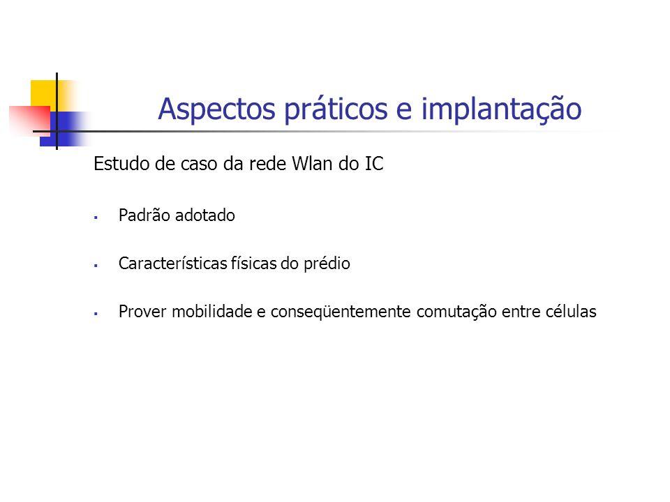 Aspectos práticos e implantação Estudo de caso da rede Wlan do IC Padrão adotado Características físicas do prédio Prover mobilidade e conseqüentement
