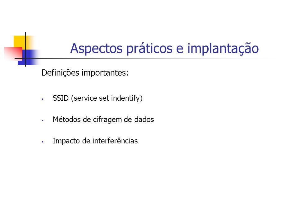 Aspectos práticos e implantação Definições importantes: SSID (service set indentify) Métodos de cifragem de dados Impacto de interferências