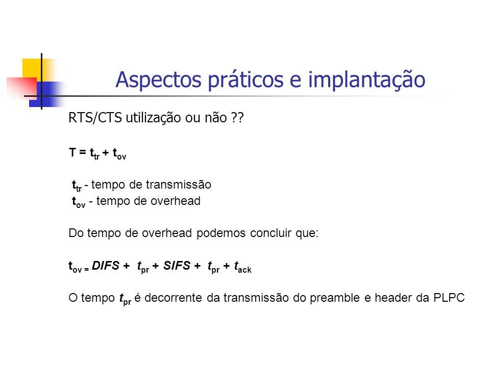 Aspectos práticos e implantação RTS/CTS utilização ou não ?? T = t tr + t ov t tr - tempo de transmissão t ov - tempo de overhead Do tempo de overhead