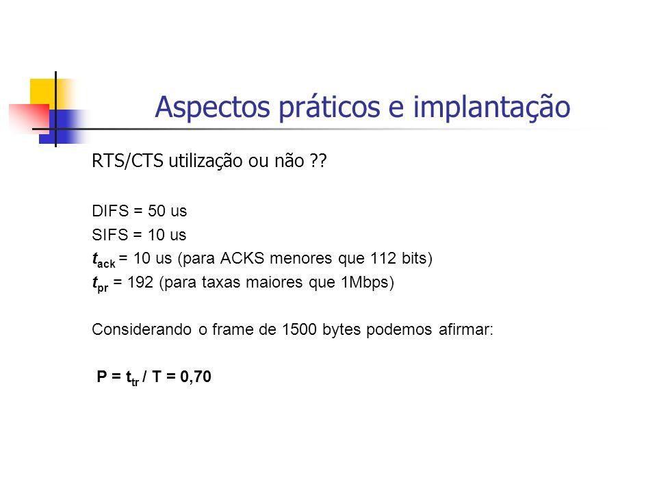 Aspectos práticos e implantação RTS/CTS utilização ou não ?? DIFS = 50 us SIFS = 10 us t ack = 10 us (para ACKS menores que 112 bits) t pr = 192 (para