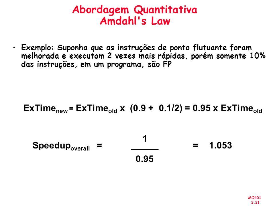 MO401 2.21 Exemplo: Suponha que as instruções de ponto flutuante foram melhorada e executam 2 vezes mais rápidas, porém somente 10% das instruções, em um programa, são FP Speedup overall = 1 0.95 =1.053 ExTime new = ExTime old x (0.9 + 0.1/2) = 0.95 x ExTime old Abordagem Quantitativa Amdahl s Law