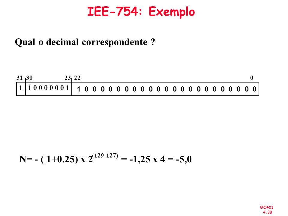 MO401 4.38 IEE-754: Exemplo Qual o decimal correspondente ? N= - ( 1+0.25) x 2 (129-127) = -1,25 x 4 = -5,0 31 30 23 22 0 1 1 0 0 0 0 0 0 1 1 0 0 0 0