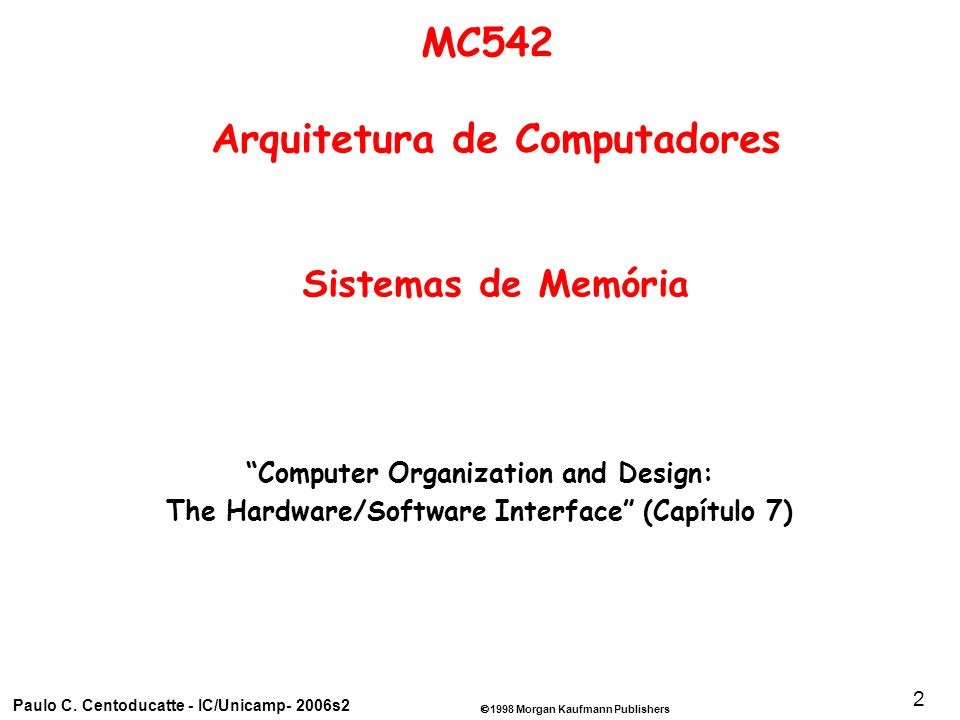 1998 Morgan Kaufmann Publishers Paulo C. Centoducatte - IC/Unicamp- 2006s2 2 Computer Organization and Design: The Hardware/Software Interface (Capítu