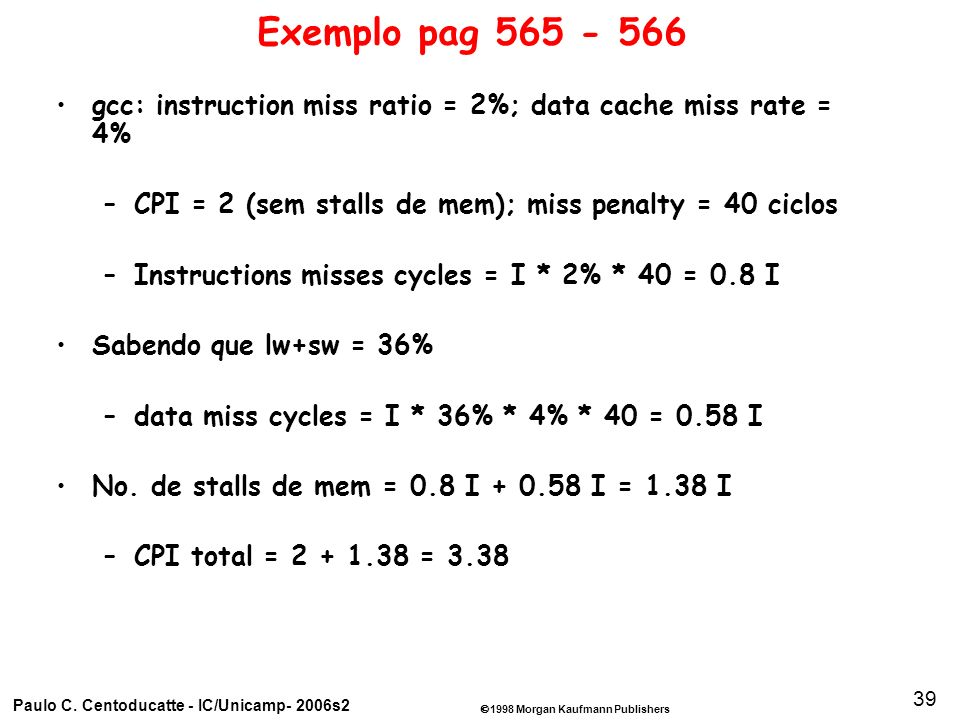 1998 Morgan Kaufmann Publishers Paulo C. Centoducatte - IC/Unicamp- 2006s2 39 Exemplo pag 565 - 566 gcc: instruction miss ratio = 2%; data cache miss
