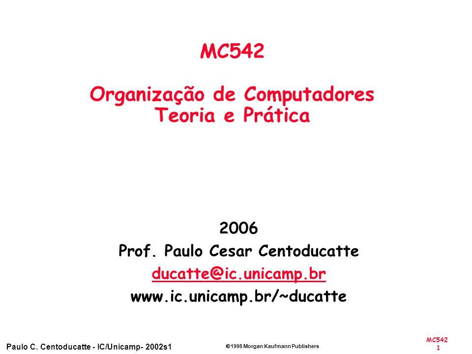 MC542 1 Paulo C. Centoducatte - IC/Unicamp- 2002s1 1998 Morgan Kaufmann Publishers 2006 Prof. Paulo Cesar Centoducatte ducatte@ic.unicamp.br www.ic.un