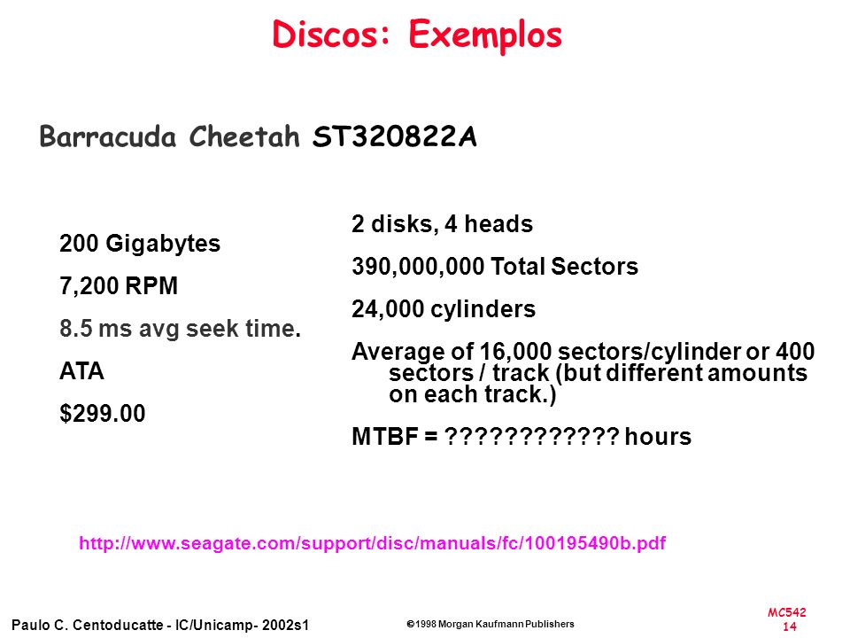 MC542 14 Paulo C. Centoducatte - IC/Unicamp- 2002s1 1998 Morgan Kaufmann Publishers Discos: Exemplos Barracuda Cheetah ST320822A 200 Gigabytes 7,200 R