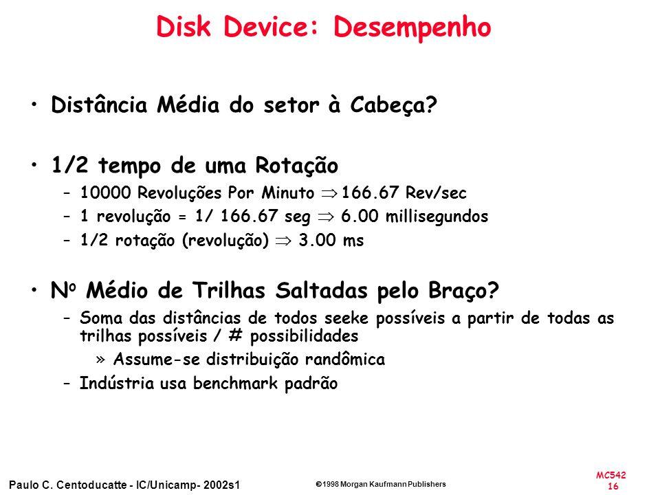 MC542 16 Paulo C. Centoducatte - IC/Unicamp- 2002s1 1998 Morgan Kaufmann Publishers Disk Device: Desempenho Distância Média do setor à Cabeça? 1/2 tem
