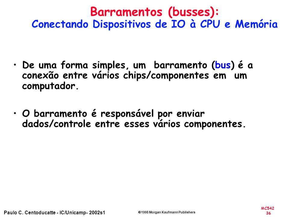 MC542 36 Paulo C. Centoducatte - IC/Unicamp- 2002s1 1998 Morgan Kaufmann Publishers Barramentos (busses): Conectando Dispositivos de IO à CPU e Memóri