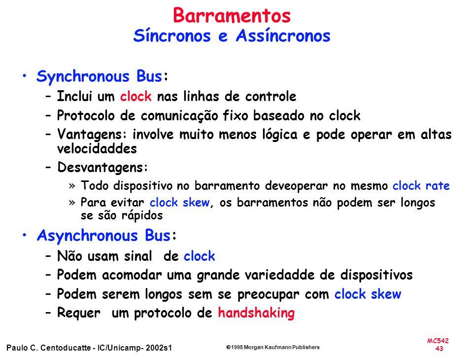 MC542 43 Paulo C. Centoducatte - IC/Unicamp- 2002s1 1998 Morgan Kaufmann Publishers Synchronous Bus: –Inclui um clock nas linhas de controle –Protocol