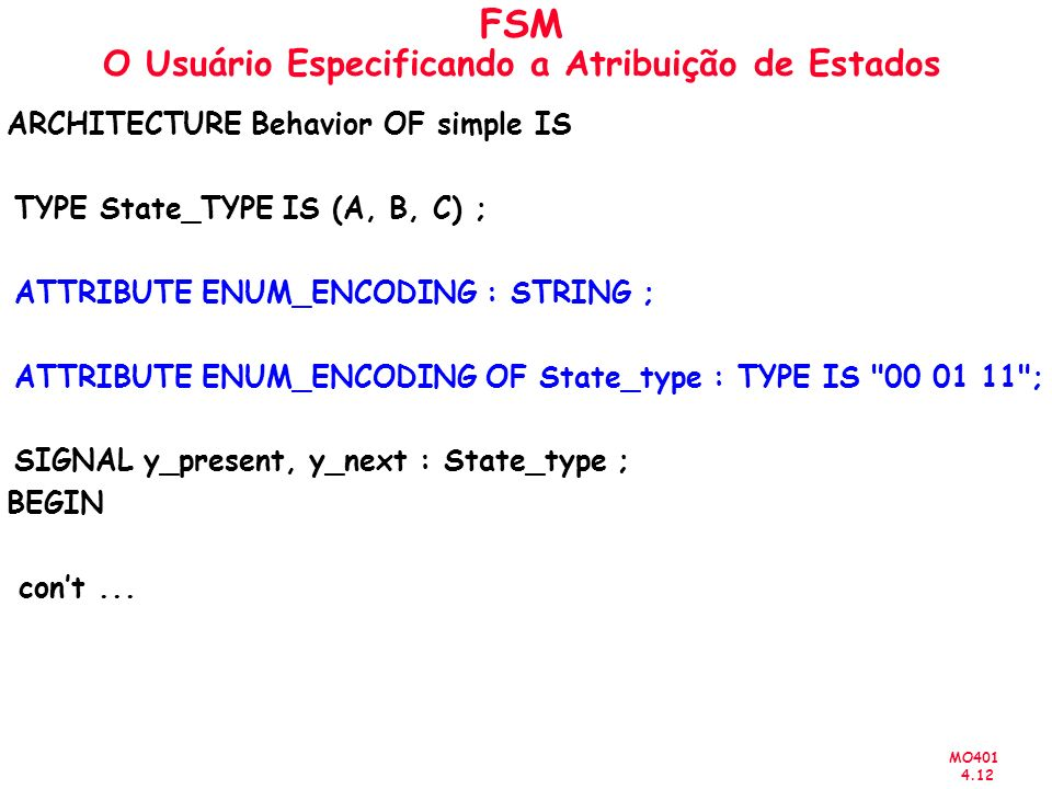 MO401 4.12 FSM O Usuário Especificando a Atribuição de Estados ARCHITECTURE Behavior OF simple IS TYPE State_TYPE IS (A, B, C) ; ATTRIBUTE ENUM_ENCODING : STRING ; ATTRIBUTE ENUM_ENCODING OF State_type : TYPE IS 00 01 11 ; SIGNAL y_present, y_next : State_type ; BEGIN cont...