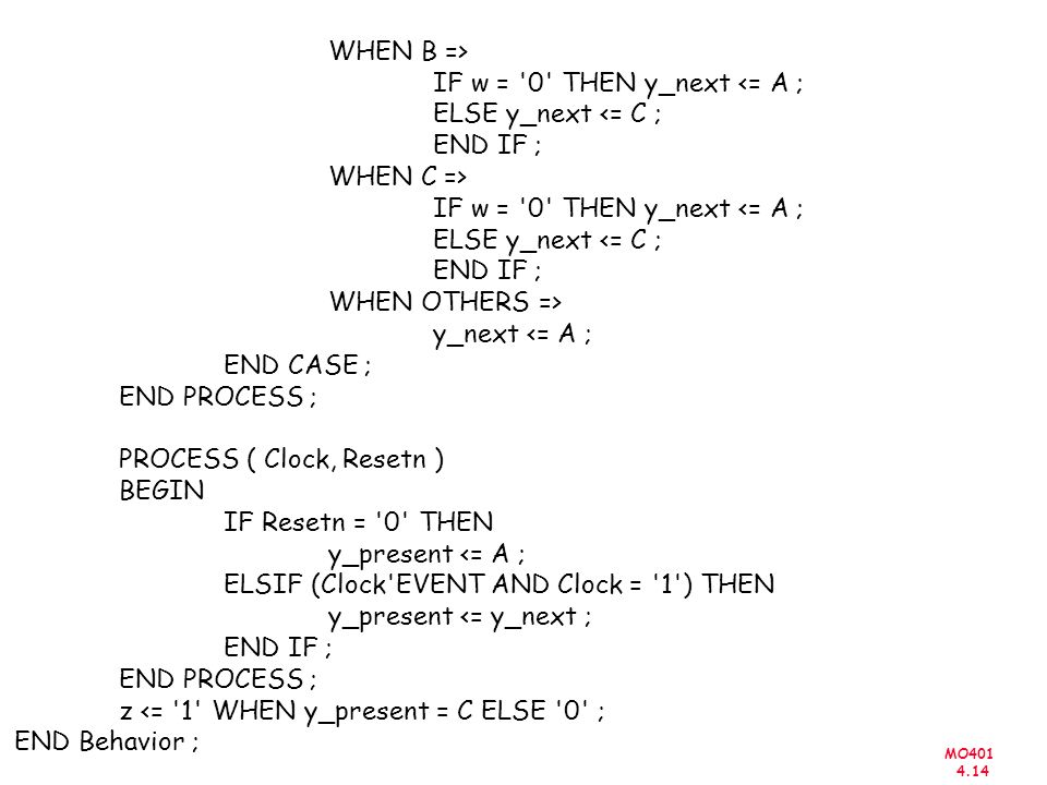 MO401 4.14 WHEN B => IF w = 0 THEN y_next <= A ; ELSE y_next <= C ; END IF ; WHEN C => IF w = 0 THEN y_next <= A ; ELSE y_next <= C ; END IF ; WHEN OTHERS => y_next <= A ; END CASE ; END PROCESS ; PROCESS ( Clock, Resetn ) BEGIN IF Resetn = 0 THEN y_present <= A ; ELSIF (Clock EVENT AND Clock = 1 ) THEN y_present <= y_next ; END IF ; END PROCESS ; z <= 1 WHEN y_present = C ELSE 0 ; END Behavior ;