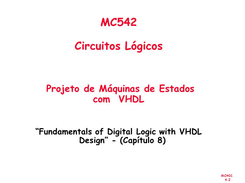 MO401 4.2 MC542 Circuitos Lógicos Projeto de Máquinas de Estados com VHDL Fundamentals of Digital Logic with VHDL Design - (Capítulo 8)