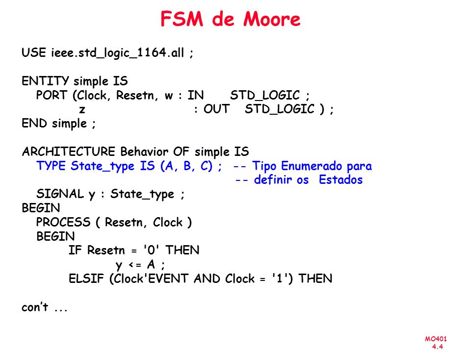 MO401 4.4 FSM de Moore USE ieee.std_logic_1164.all ; ENTITY simple IS PORT (Clock, Resetn, w : IN STD_LOGIC ; z : OUT STD_LOGIC ) ; END simple ; ARCHITECTURE Behavior OF simple IS TYPE State_type IS (A, B, C) ; -- Tipo Enumerado para -- definir os Estados SIGNAL y : State_type ; BEGIN PROCESS ( Resetn, Clock ) BEGIN IF Resetn = 0 THEN y <= A ; ELSIF (Clock EVENT AND Clock = 1 ) THEN cont...