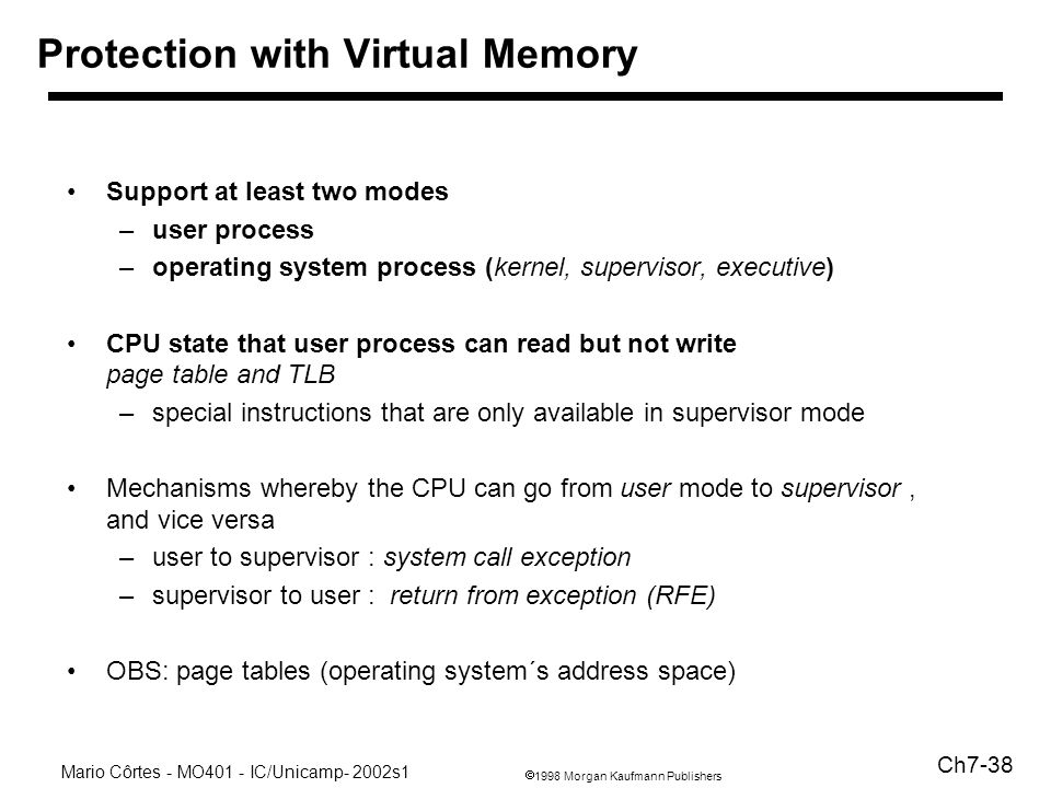 1998 Morgan Kaufmann Publishers Mario Côrtes - MO401 - IC/Unicamp- 2002s1 Ch7-38 Protection with Virtual Memory Support at least two modes –user process –operating system process (kernel, supervisor, executive) CPU state that user process can read but not write page table and TLB –special instructions that are only available in supervisor mode Mechanisms whereby the CPU can go from user mode to supervisor, and vice versa –user to supervisor : system call exception –supervisor to user : return from exception (RFE) OBS: page tables (operating system´s address space)
