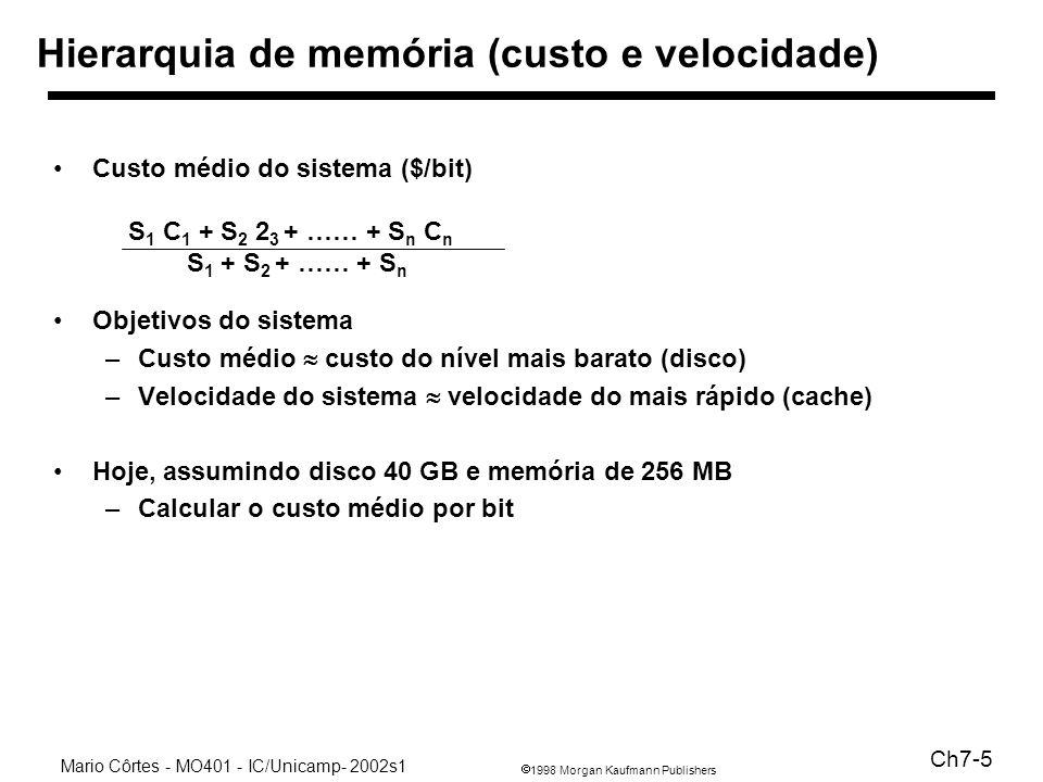 1998 Morgan Kaufmann Publishers Mario Côrtes - MO401 - IC/Unicamp- 2002s1 Ch7-5 Hierarquia de memória (custo e velocidade) Custo médio do sistema ($/bit) S 1 C 1 + S 2 2 3 + …… + S n C n S 1 + S 2 + …… + S n Objetivos do sistema –Custo médio custo do nível mais barato (disco) –Velocidade do sistema velocidade do mais rápido (cache) Hoje, assumindo disco 40 GB e memória de 256 MB –Calcular o custo médio por bit