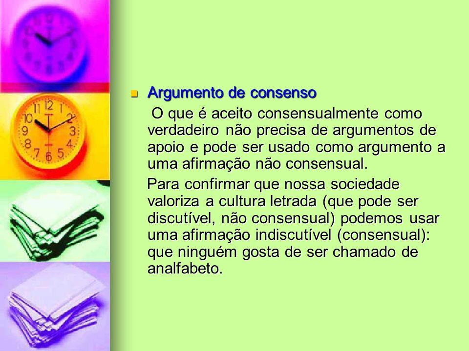 Argumento de consenso Argumento de consenso O que é aceito consensualmente como verdadeiro não precisa de argumentos de apoio e pode ser usado como ar