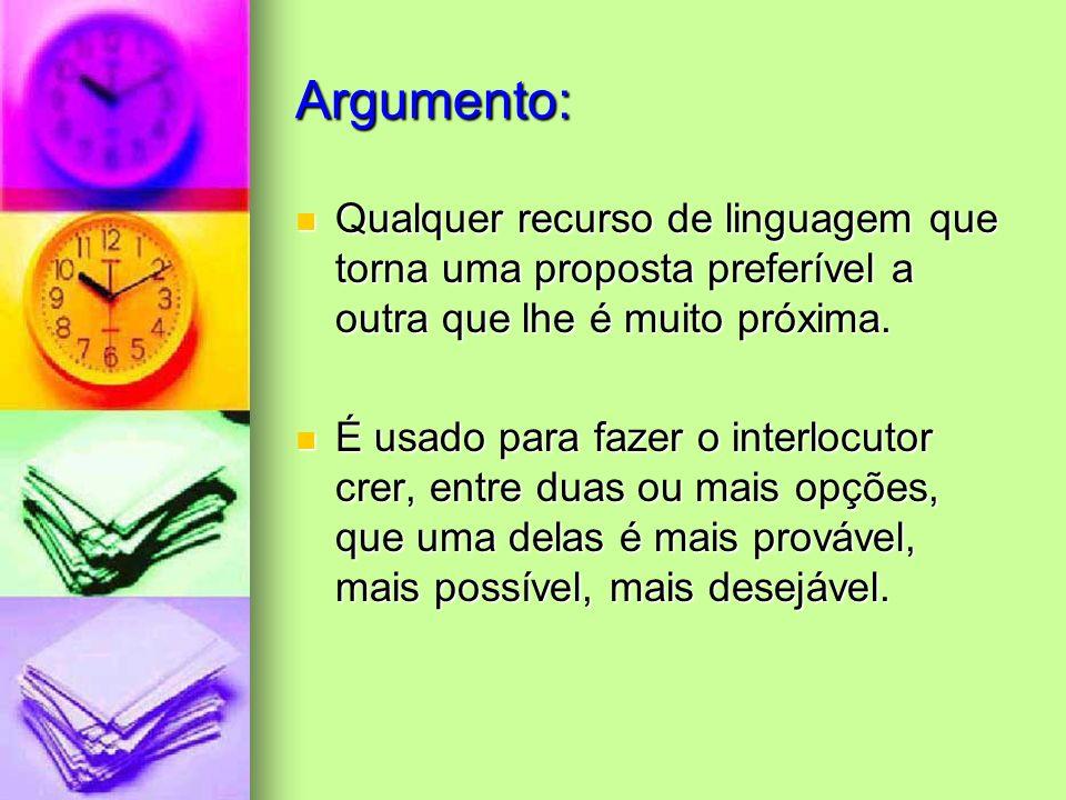 Argumento: Qualquer recurso de linguagem que torna uma proposta preferível a outra que lhe é muito próxima. Qualquer recurso de linguagem que torna um