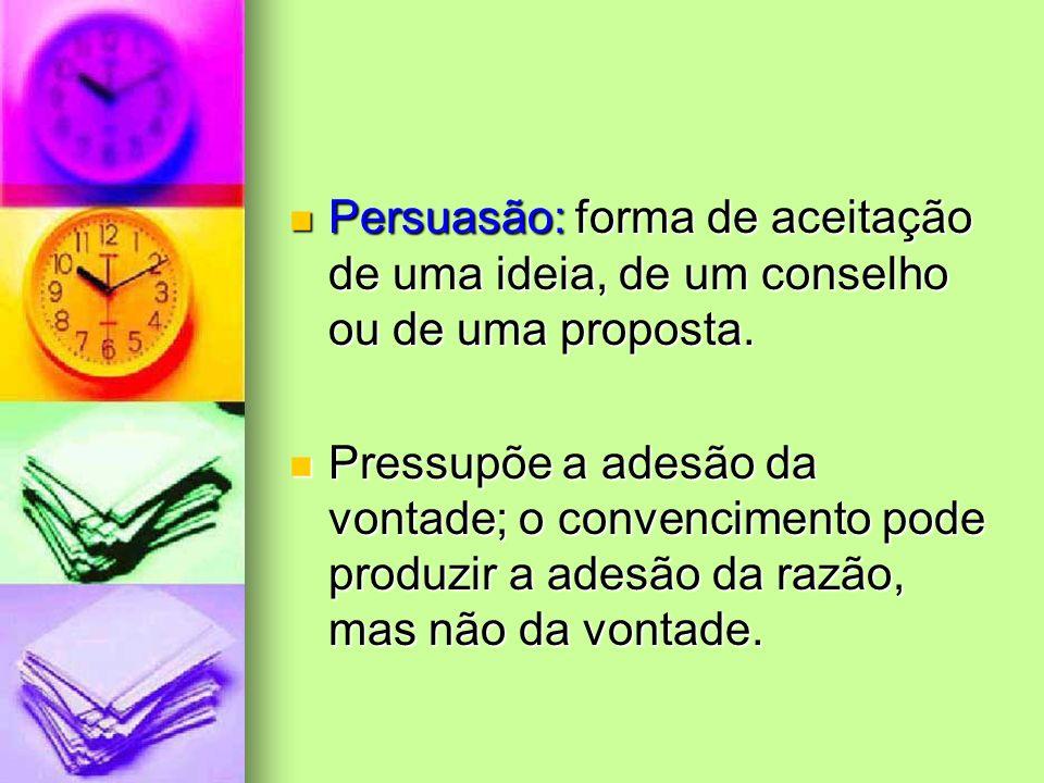 Persuasão: forma de aceitação de uma ideia, de um conselho ou de uma proposta. Persuasão: forma de aceitação de uma ideia, de um conselho ou de uma pr