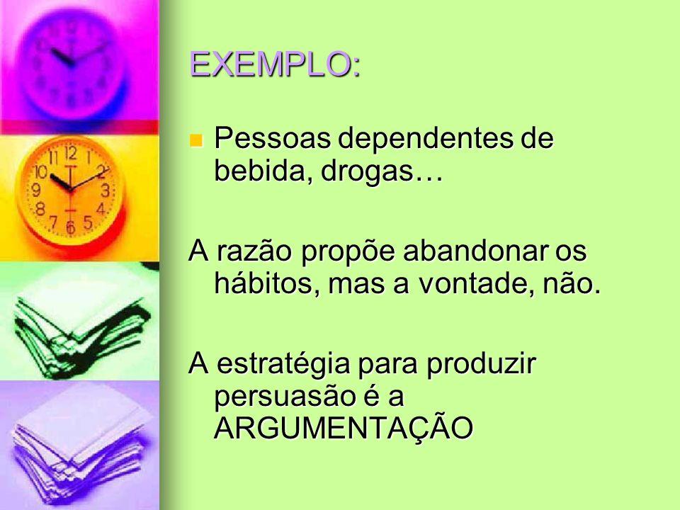 EXEMPLO: Pessoas dependentes de bebida, drogas… Pessoas dependentes de bebida, drogas… A razão propõe abandonar os hábitos, mas a vontade, não. A estr