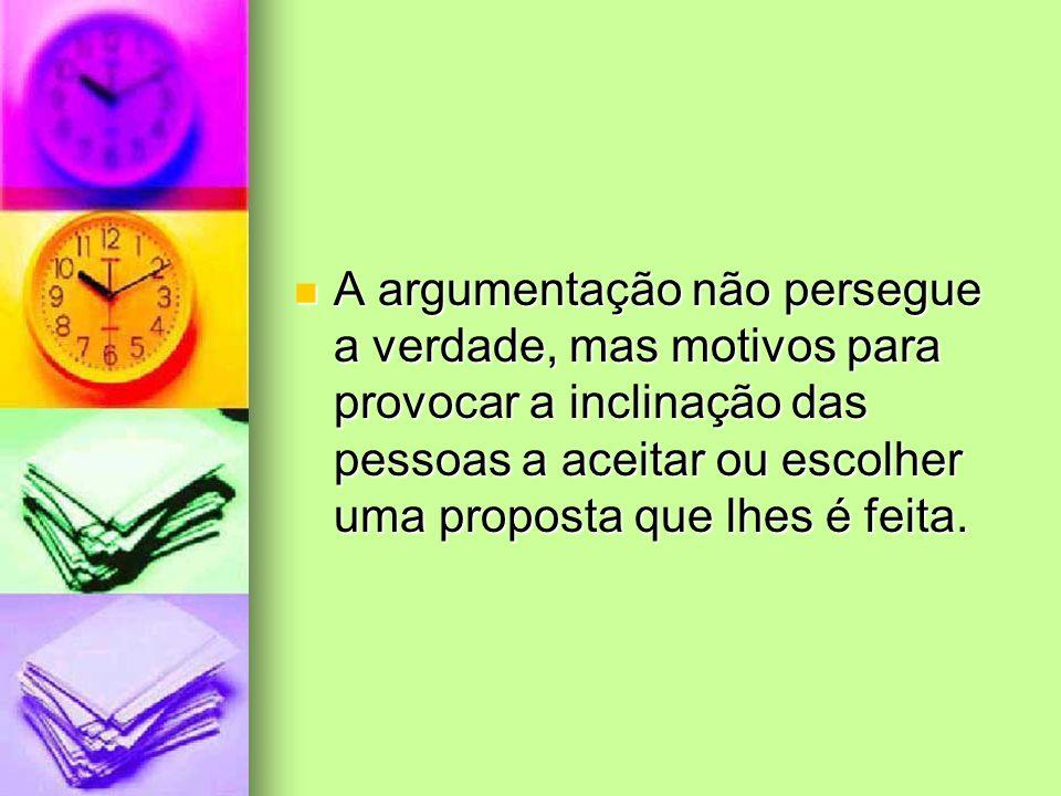 A argumentação não persegue a verdade, mas motivos para provocar a inclinação das pessoas a aceitar ou escolher uma proposta que lhes é feita. A argum