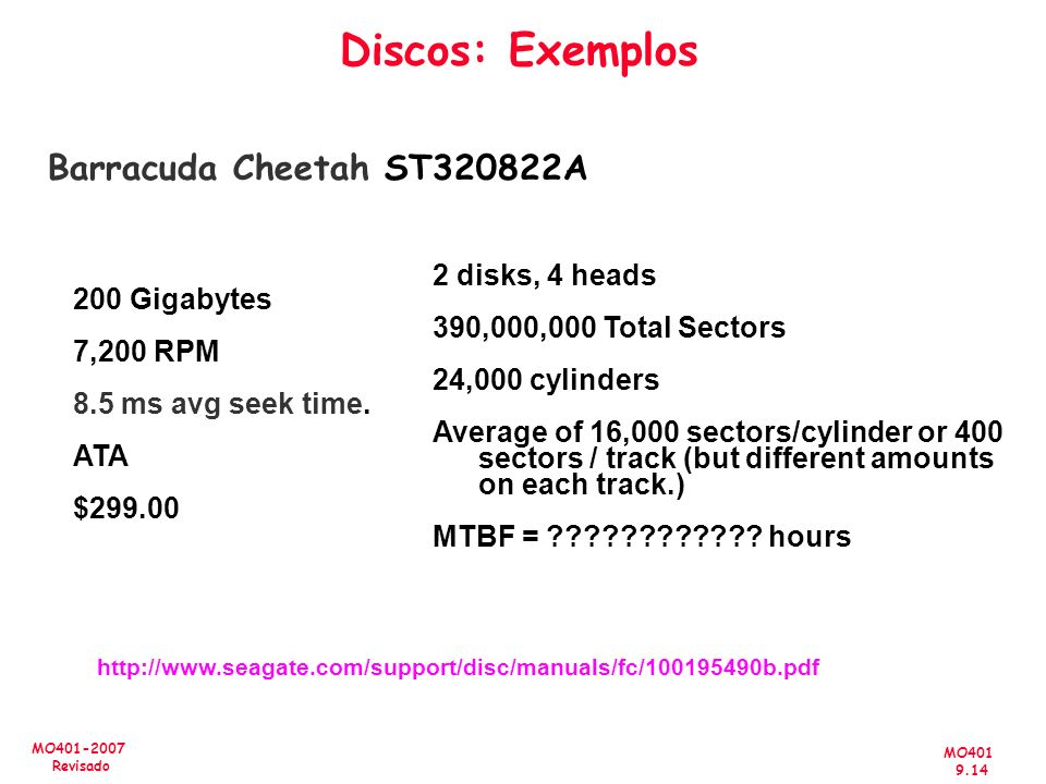 MO401 9.14 MO401-2007 Revisado Discos: Exemplos Barracuda Cheetah ST320822A 200 Gigabytes 7,200 RPM 8.5 ms avg seek time. ATA $299.00 http://www.seaga