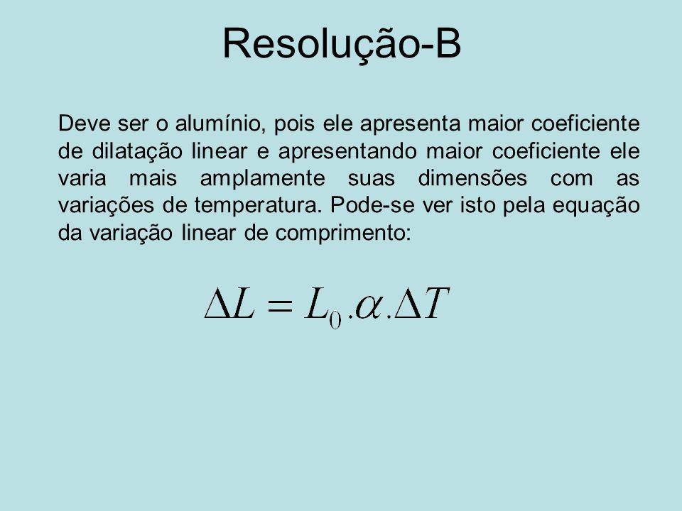 Resolução-B Deve ser o alumínio, pois ele apresenta maior coeficiente de dilatação linear e apresentando maior coeficiente ele varia mais amplamente suas dimensões com as variações de temperatura.