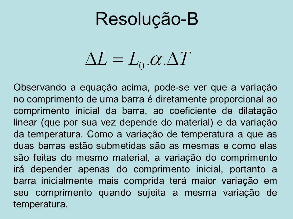 Resolução-B Observando a equação acima, pode-se ver que a variação no comprimento de uma barra é diretamente proporcional ao comprimento inicial da barra, ao coeficiente de dilatação linear (que por sua vez depende do material) e da variação da temperatura.
