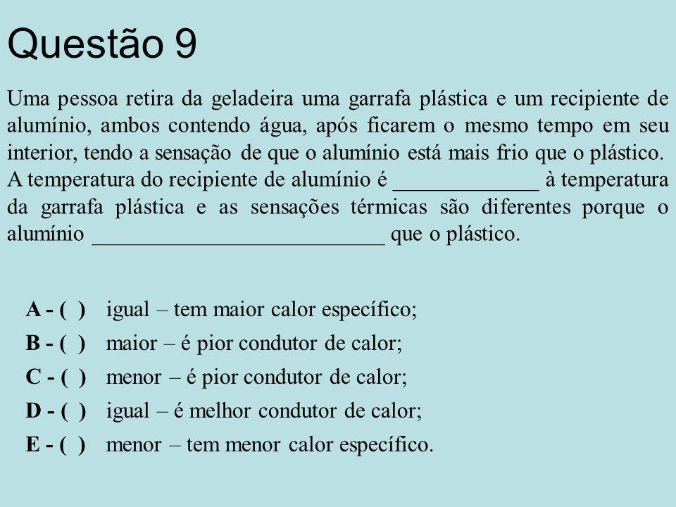 Questão 9 Uma pessoa retira da geladeira uma garrafa plástica e um recipiente de alumínio, ambos contendo água, após ficarem o mesmo tempo em seu interior, tendo a sensação de que o alumínio está mais frio que o plástico.
