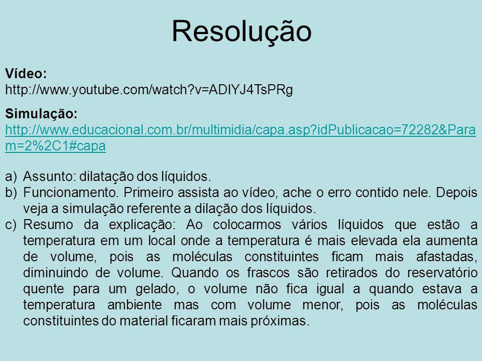 Resolução Vídeo: http://www.youtube.com/watch?v=ADlYJ4TsPRg Simulação: http://www.educacional.com.br/multimidia/capa.asp?idPublicacao=72282&Para m=2%2C1#capa http://www.educacional.com.br/multimidia/capa.asp?idPublicacao=72282&Para m=2%2C1#capa a)Assunto: dilatação dos líquidos.