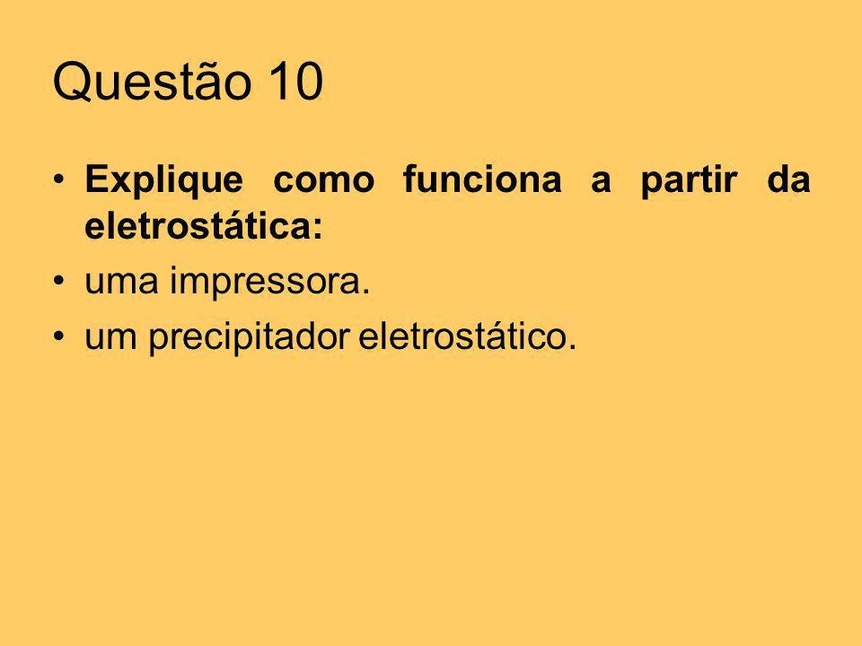 Questão 10 Explique como funciona a partir da eletrostática: uma impressora. um precipitador eletrostático.