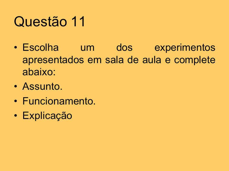 Questão 11 Escolha um dos experimentos apresentados em sala de aula e complete abaixo: Assunto. Funcionamento. Explicação