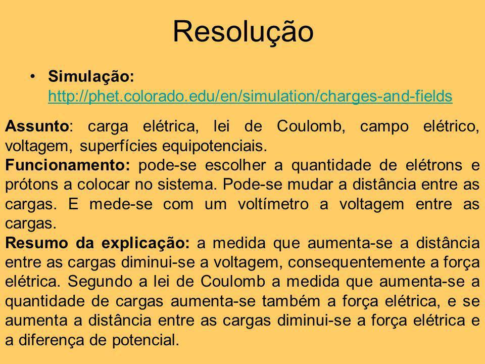 Resolução Simulação: http://phet.colorado.edu/en/simulation/charges-and-fields http://phet.colorado.edu/en/simulation/charges-and-fields Assunto: carg