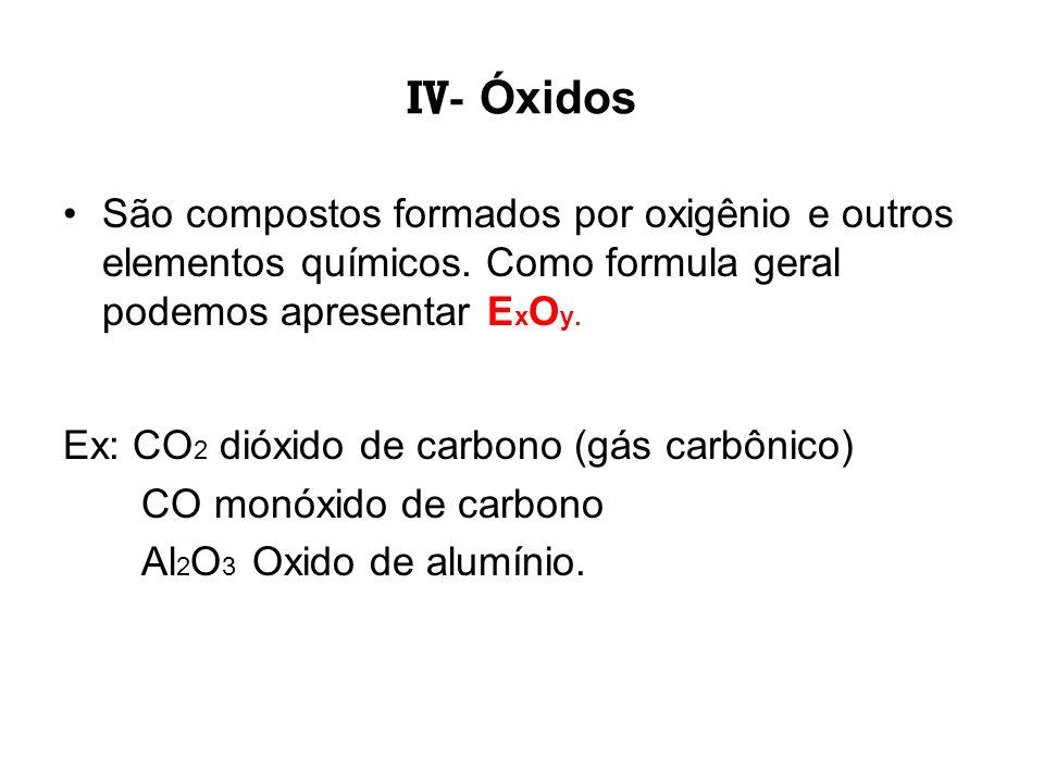 IV- Óxidos São compostos formados por oxigênio e outros elementos químicos. Como formula geral podemos apresentar E x O y. Ex: CO 2 dióxido de carbono