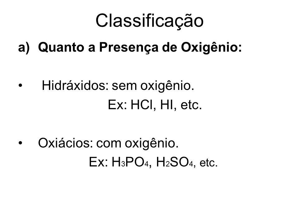 Classificação a)Quanto a Presença de Oxigênio: Hidráxidos: sem oxigênio. Ex: HCl, HI, etc. Oxiácios: com oxigênio. Ex: H 3 PO 4, H 2 SO 4, etc.