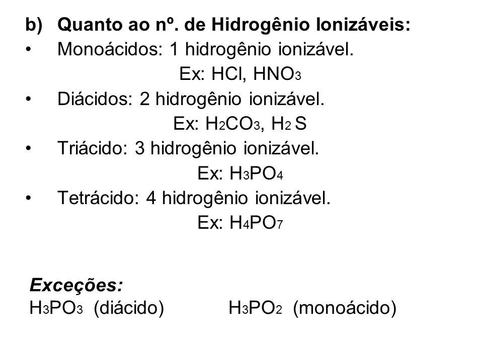 Exceções: H 3 PO 3 (diácido) H 3 PO 2 (monoácido) b)Quanto ao nº. de Hidrogênio Ionizáveis: Monoácidos: 1 hidrogênio ionizável. Ex: HCl, HNO 3 Diácido