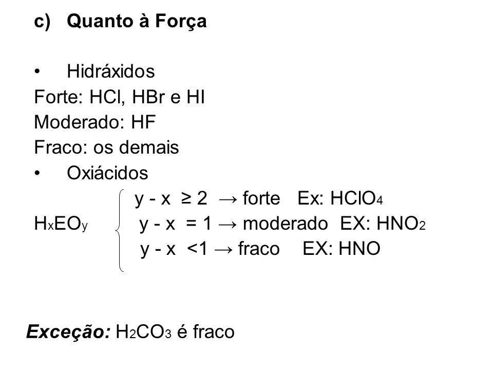 Exceção: H 2 CO 3 é fraco c)Quanto à Força Hidráxidos Forte: HCl, HBr e HI Moderado: HF Fraco: os demais Oxiácidos y - x 2 forte Ex: HClO 4 H x EO y y
