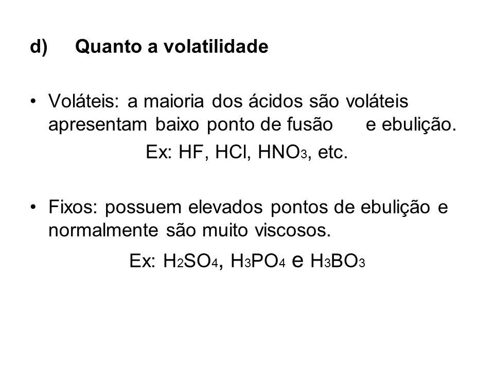 d)Quanto a volatilidade Voláteis: a maioria dos ácidos são voláteis apresentam baixo ponto de fusão e ebulição. Ex: HF, HCl, HNO 3, etc. Fixos: possue